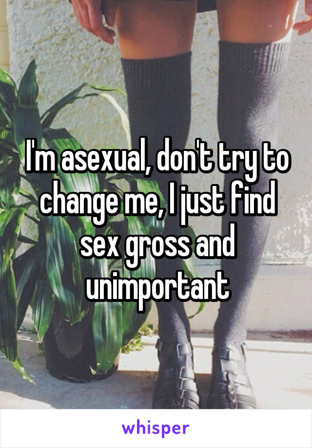 I'm asexual, don't try to change me, I just find sex gross and unimportant