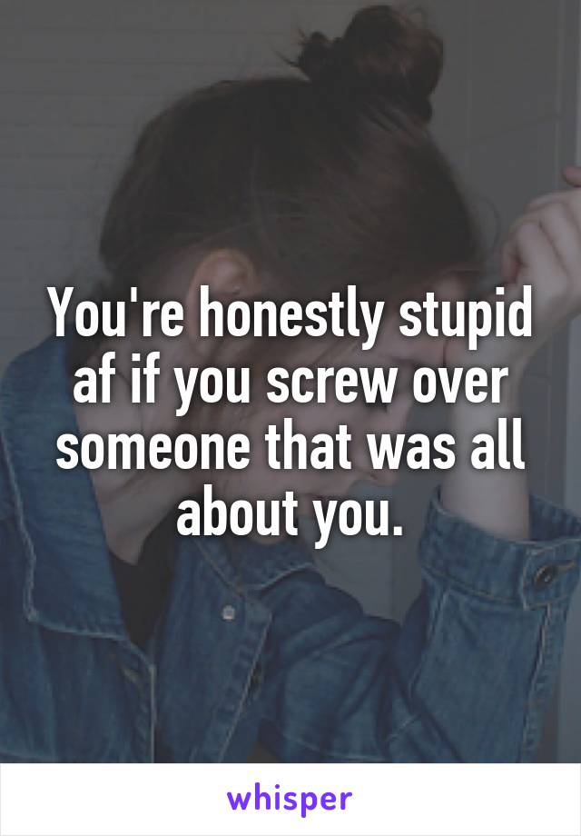 You're honestly stupid af if you screw over someone that was all about you.