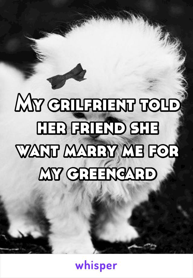My grilfrient told her friend she want marry me for my greencard