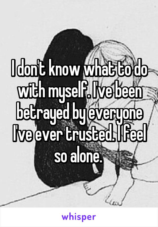 I don't know what to do with myself. I've been betrayed by everyone I've ever trusted. I feel so alone.