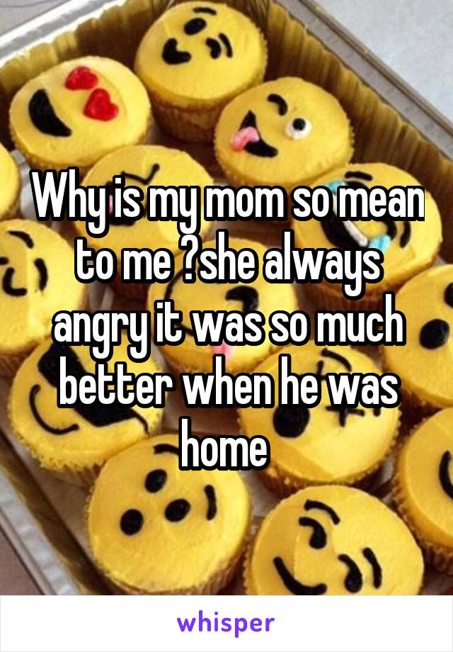 Why is my mom so mean to me ?she always angry it was so much better when he was home