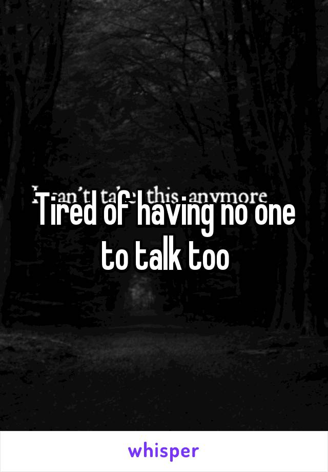 Tired of having no one to talk too