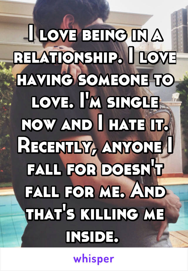 I love being in a relationship. I love having someone to love. I'm single now and I hate it. Recently, anyone I fall for doesn't fall for me. And that's killing me inside.