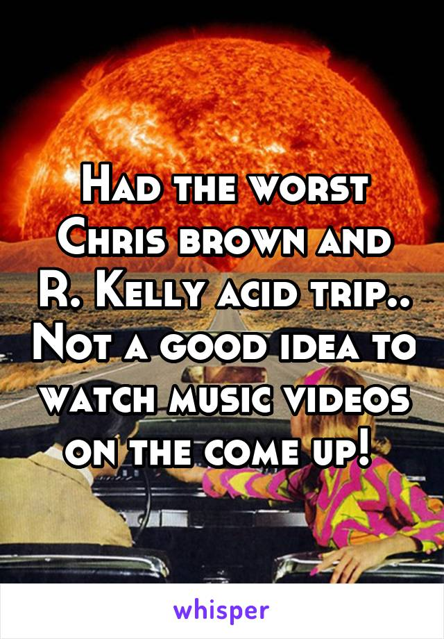 Had the worst Chris brown and R. Kelly acid trip.. Not a good idea to watch music videos on the come up!