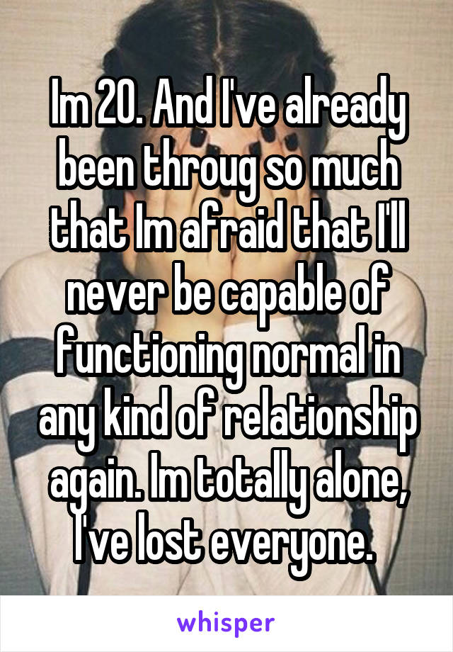 Im 20. And I've already been throug so much that Im afraid that I'll never be capable of functioning normal in any kind of relationship again. Im totally alone, l've lost everyone.