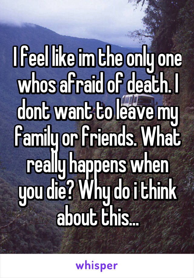 I feel like im the only one whos afraid of death. I dont want to leave my family or friends. What really happens when you die? Why do i think about this...
