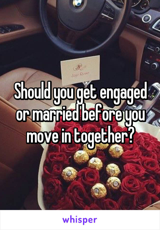 Should you get engaged or married before you move in together?