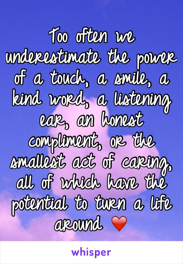 Too often we underestimate the power of a touch, a smile, a kind word, a listening ear, an honest compliment, or the smallest act of caring, all of which have the potential to turn a life around ❤️