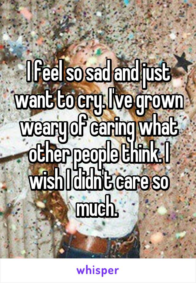 I feel so sad and just want to cry. I've grown weary of caring what other people think. I wish I didn't care so much.