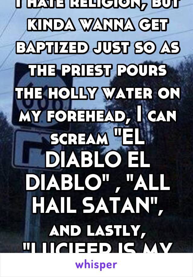 """I hate religion, but kinda wanna get baptized just so as the priest pours the holly water on my forehead, I can scream """"EL DIABLO EL DIABLO"""" , """"ALL HAIL SATAN"""", and lastly, """"LUCIFER IS MY SAVIOR"""""""