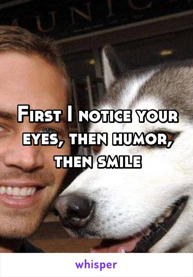 First I notice your eyes, then humor, then smile
