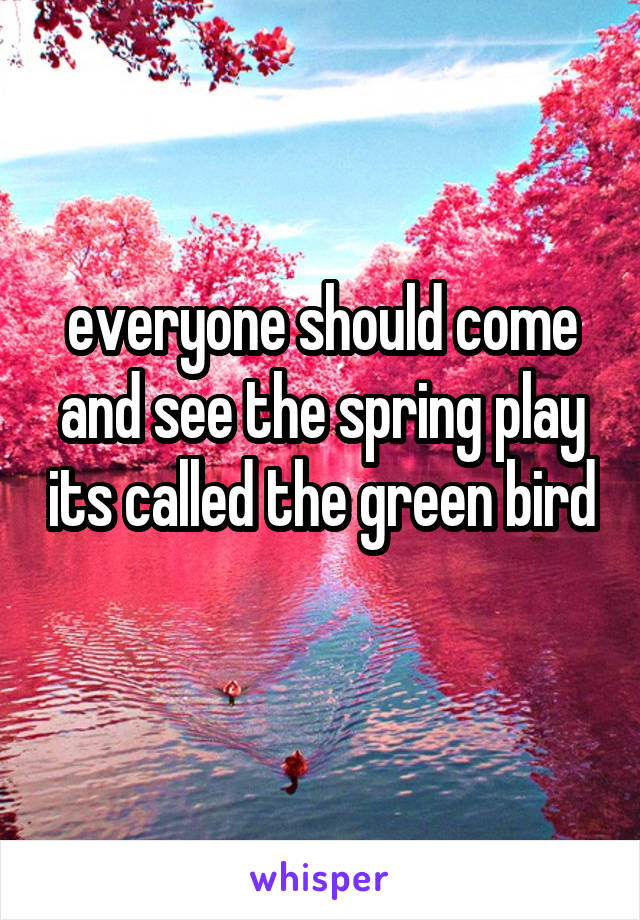 everyone should come and see the spring play its called the green bird