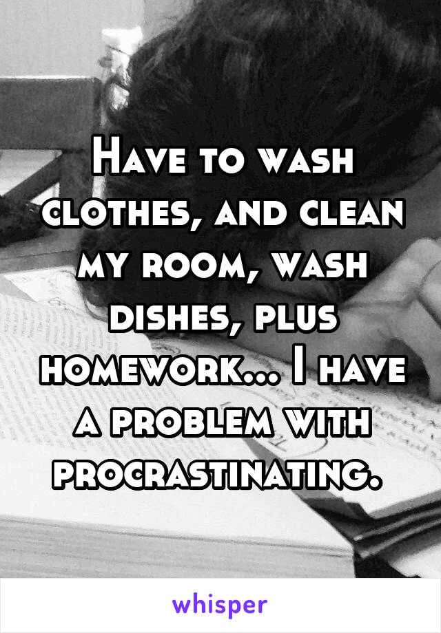 Have to wash clothes, and clean my room, wash dishes, plus homework... I have a problem with procrastinating.