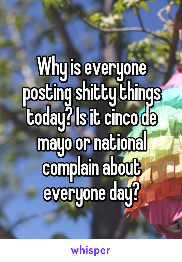 Why is everyone posting shitty things today? Is it cinco de mayo or national complain about everyone day?