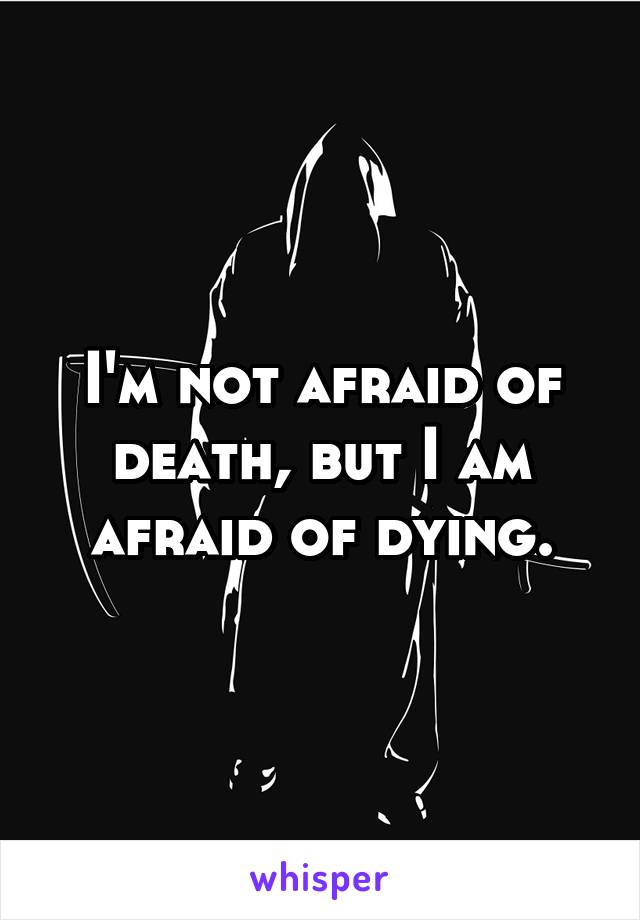 I'm not afraid of death, but I am afraid of dying.