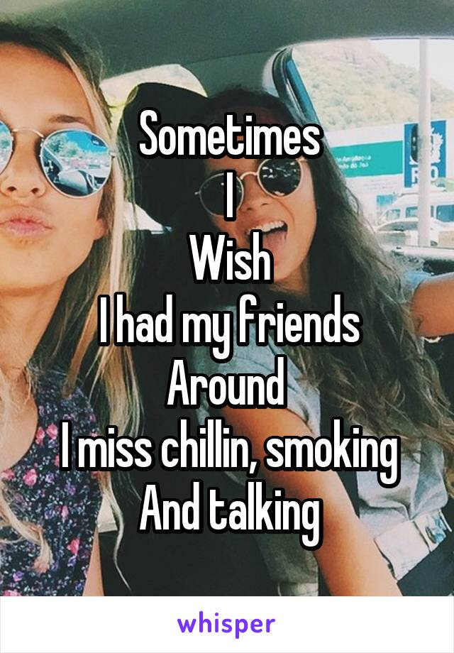 Sometimes I Wish I had my friends Around  I miss chillin, smoking And talking