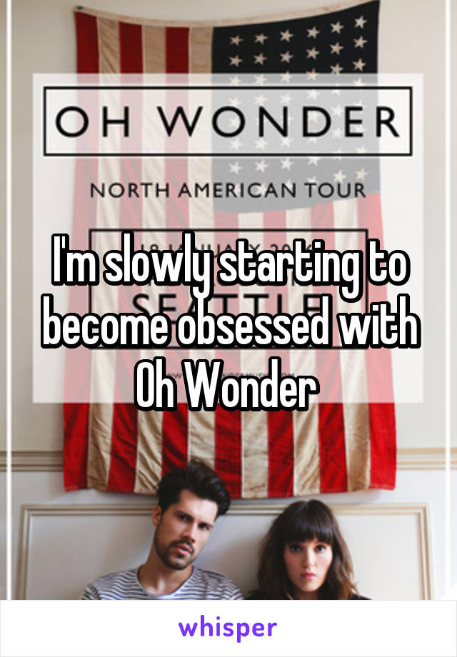 I'm slowly starting to become obsessed with Oh Wonder