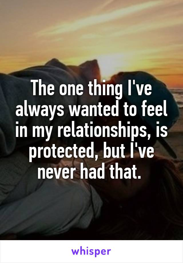 The one thing I've always wanted to feel in my relationships, is protected, but I've never had that.