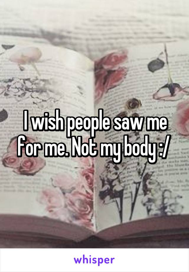 I wish people saw me for me. Not my body :/