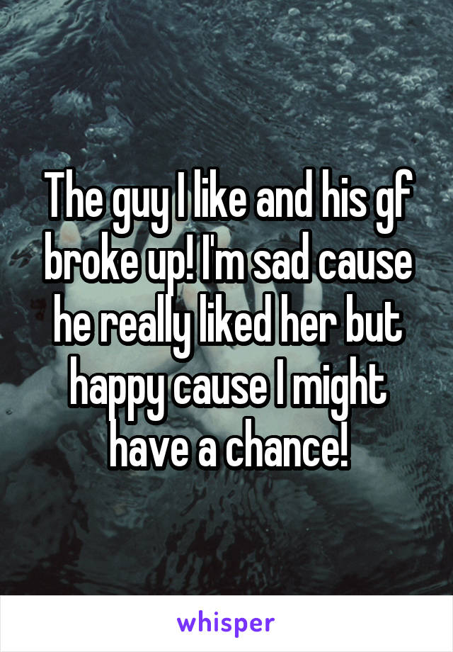 The guy I like and his gf broke up! I'm sad cause he really liked her but happy cause I might have a chance!