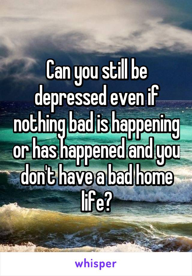Can you still be depressed even if nothing bad is happening or has happened and you don't have a bad home life?