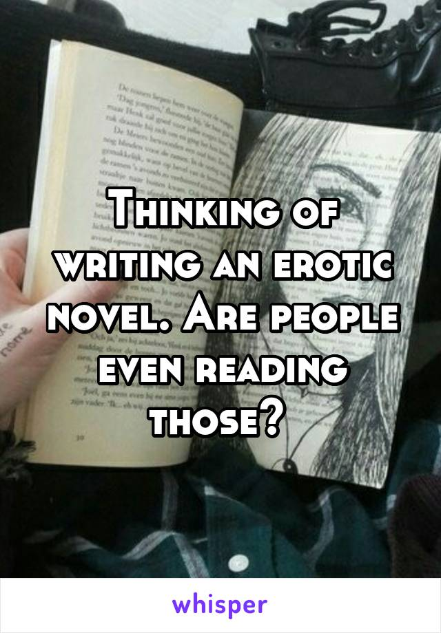 Thinking of writing an erotic novel. Are people even reading those?