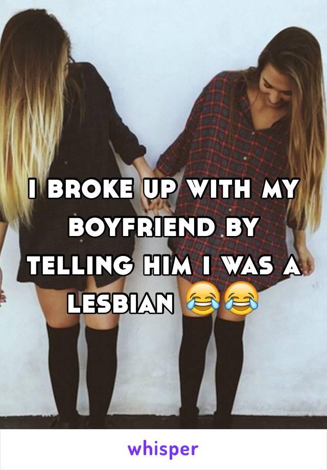 i broke up with my boyfriend by telling him i was a lesbian 😂😂