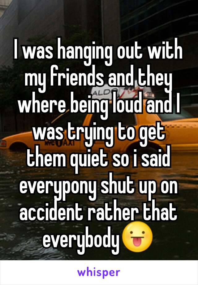 I was hanging out with my friends and they where being loud and I was trying to get them quiet so i said everypony shut up on accident rather that everybody😛