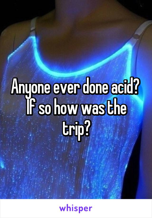 Anyone ever done acid?  If so how was the trip?
