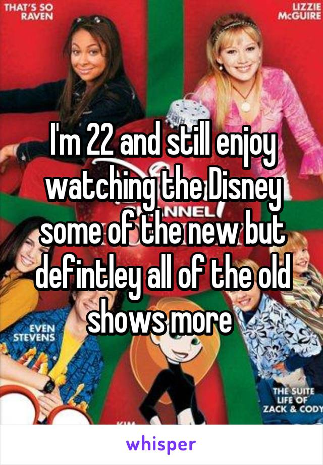 I'm 22 and still enjoy watching the Disney some of the new but defintley all of the old shows more