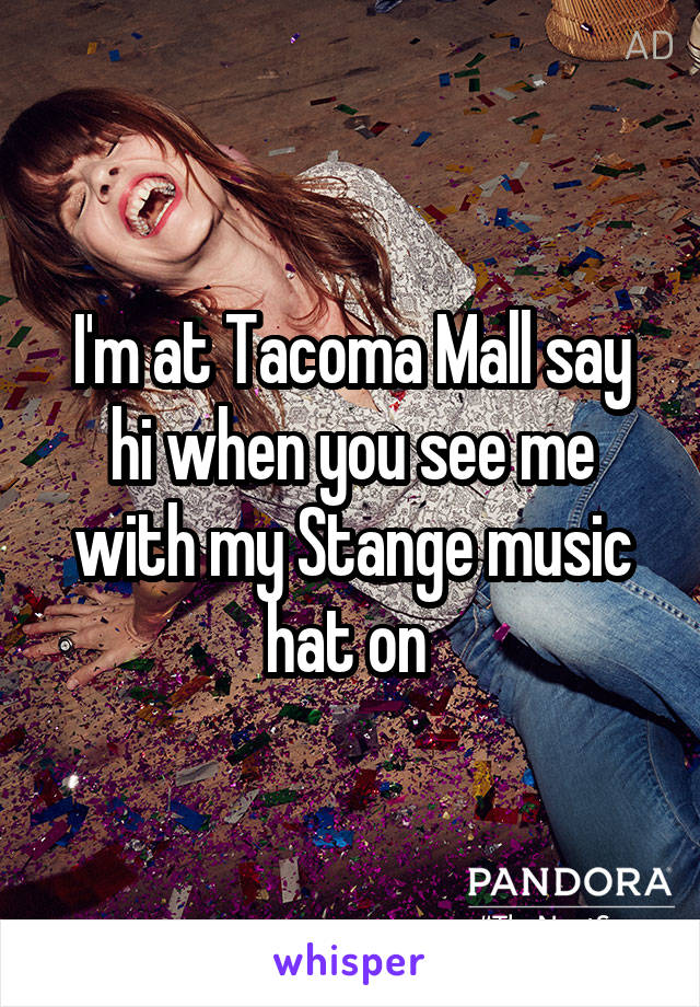 I'm at Tacoma Mall say hi when you see me with my Stange music hat on