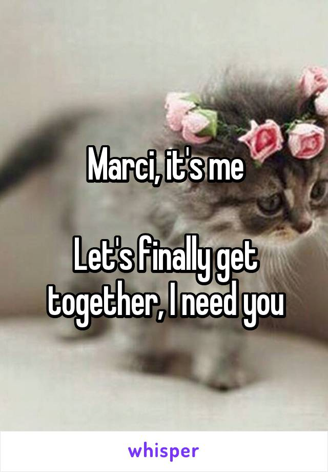 Marci, it's me  Let's finally get together, I need you