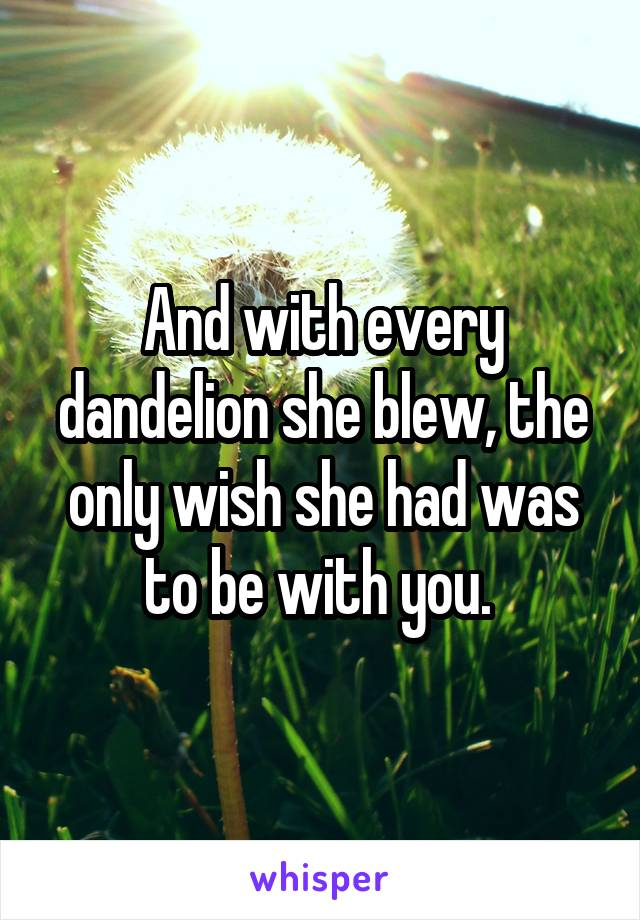 And with every dandelion she blew, the only wish she had was to be with you.