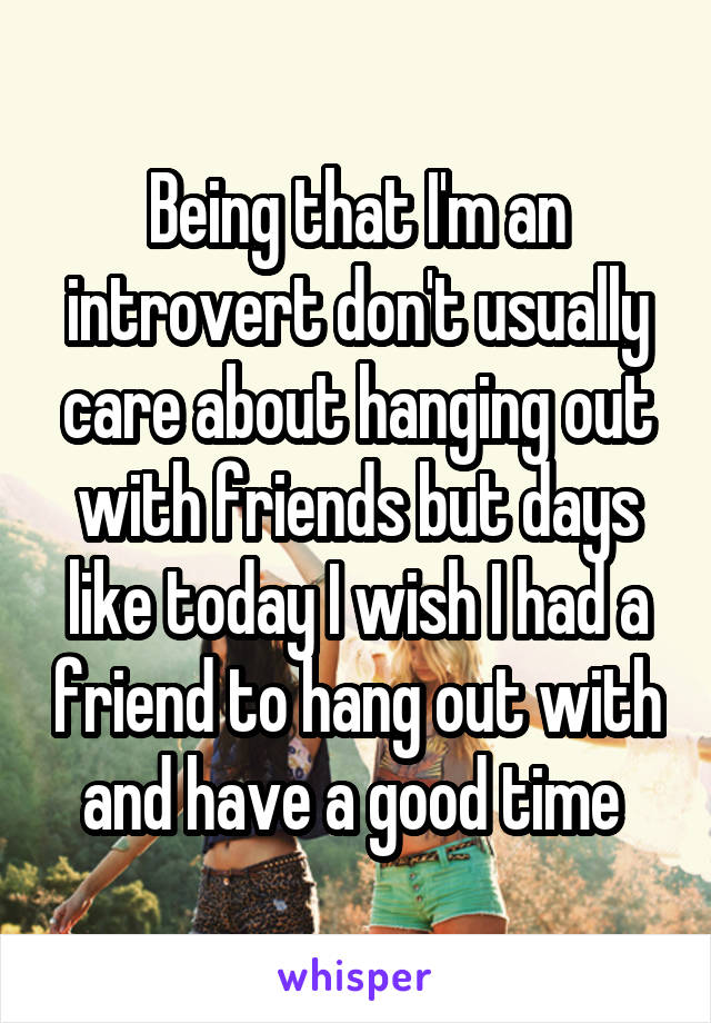 Being that I'm an introvert don't usually care about hanging out with friends but days like today I wish I had a friend to hang out with and have a good time