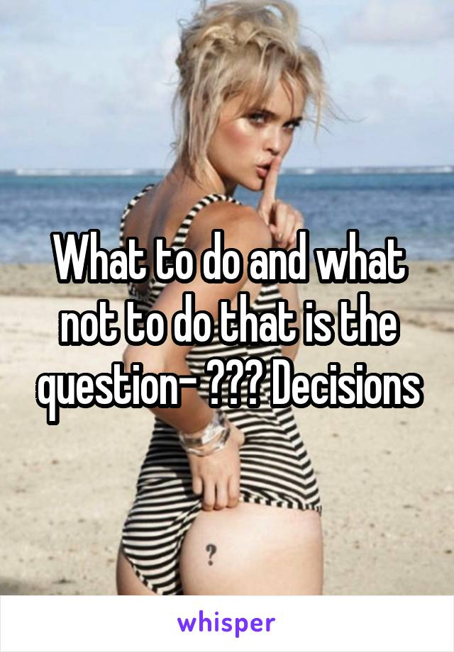 What to do and what not to do that is the question- ??? Decisions