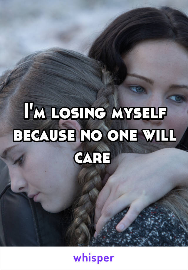 I'm losing myself because no one will care