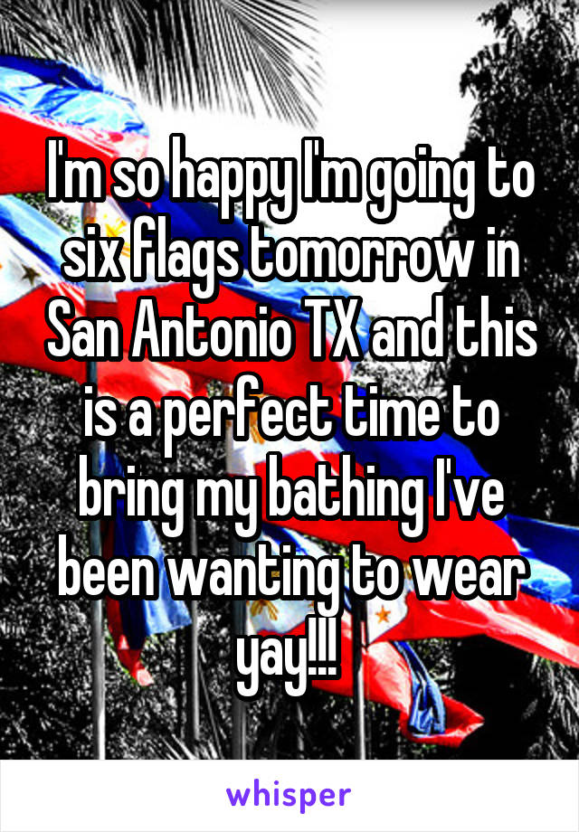 I'm so happy I'm going to six flags tomorrow in San Antonio TX and this is a perfect time to bring my bathing I've been wanting to wear yay!!!