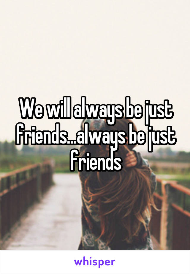 We will always be just friends...always be just friends