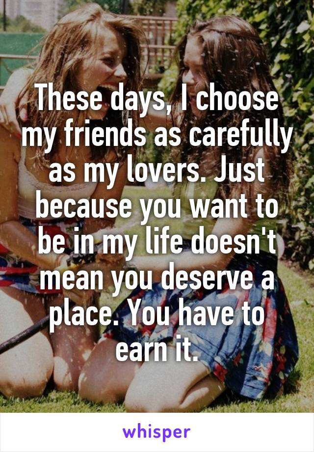 These days, I choose my friends as carefully as my lovers. Just because you want to be in my life doesn't mean you deserve a place. You have to earn it.