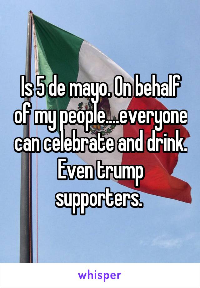 Is 5 de mayo. On behalf of my people....everyone can celebrate and drink. Even trump supporters.