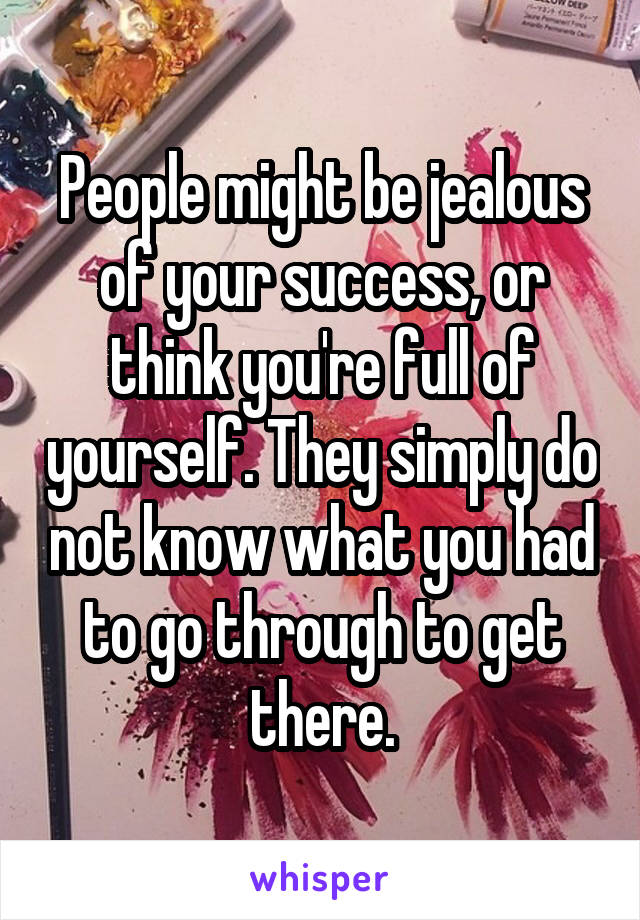 People might be jealous of your success, or think you're full of yourself. They simply do not know what you had to go through to get there.