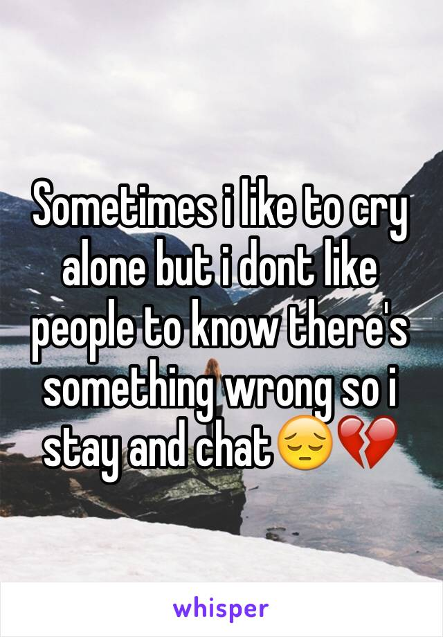 Sometimes i like to cry alone but i dont like people to know there's something wrong so i stay and chat😔💔