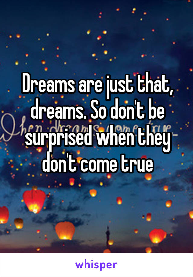 Dreams are just that, dreams. So don't be surprised when they don't come true