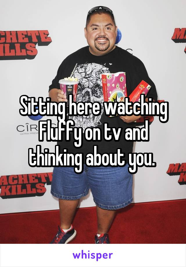 Sitting here watching Fluffy on tv and thinking about you.