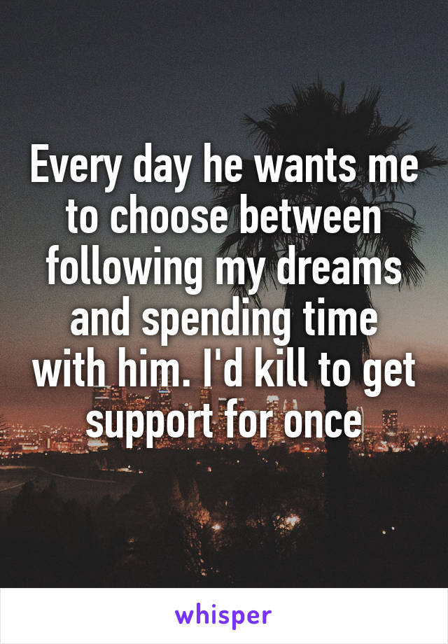 Every day he wants me to choose between following my dreams and spending time with him. I'd kill to get support for once