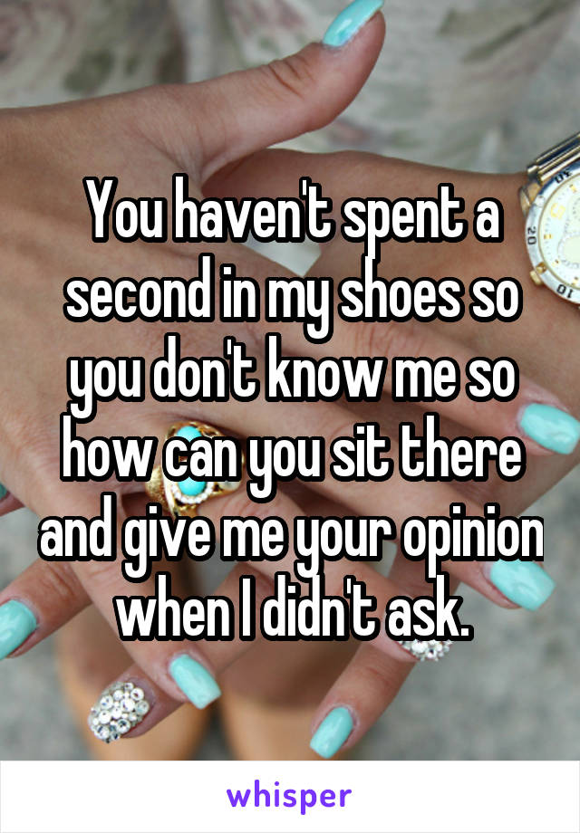 You haven't spent a second in my shoes so you don't know me so how can you sit there and give me your opinion when I didn't ask.