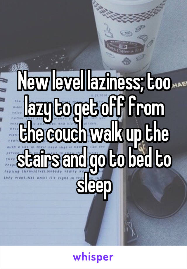 New level laziness; too lazy to get off from the couch walk up the stairs and go to bed to sleep