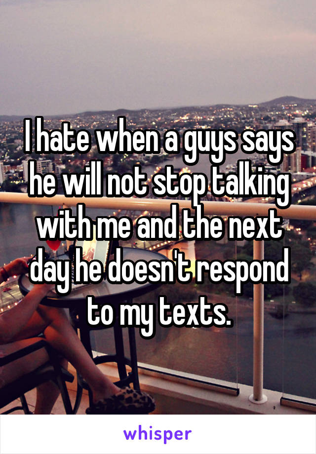 I hate when a guys says he will not stop talking with me and the next day he doesn't respond to my texts.