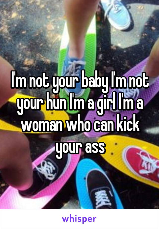 I'm not your baby I'm not your hun I'm a girl I'm a woman who can kick your ass