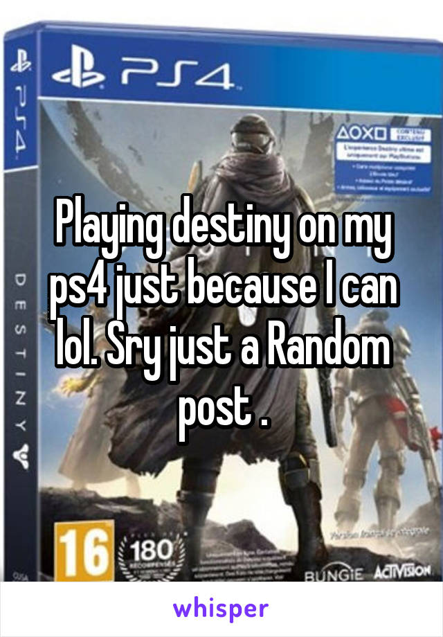 Playing destiny on my ps4 just because I can lol. Sry just a Random post .